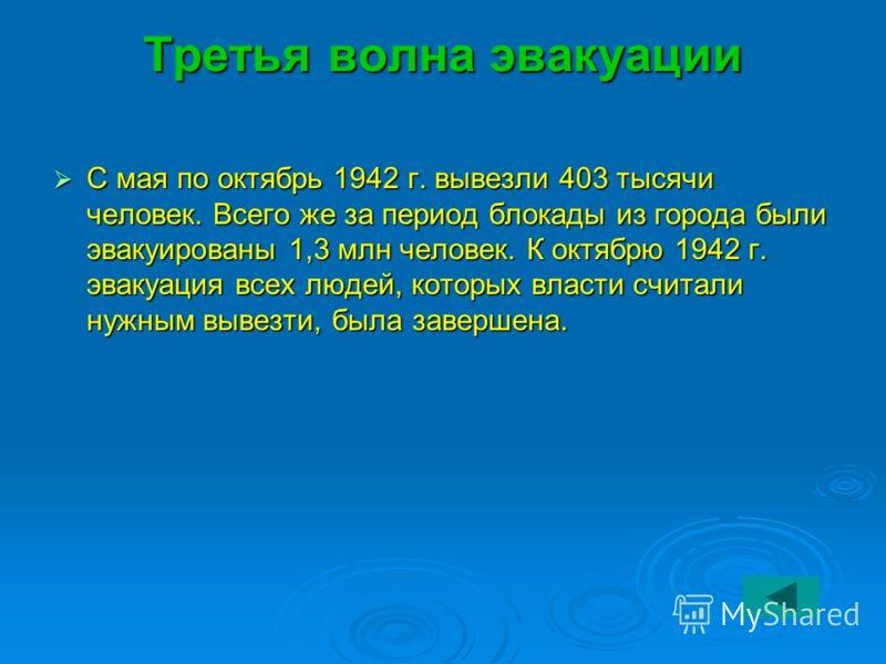 Третья волна эвакуации С мая по октябрь 1942 г. вывезли 403 тысячи человек. Всего же за период блокады из города были эвакуированы 1,3 млн человек. К октябрю 1942 г. эвакуация всех людей, которых власти считали нужным вывезти, была завершена. С мая п