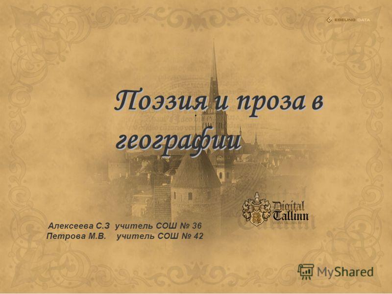 Поэзия и проза в географии Алексеева С.З учитель СОШ 36 Петрова М.В. учитель СОШ 42