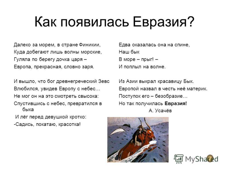 Как появилась Евразия? Далеко за морем, в стране Финикии, Куда добегают лишь волны морские, Гуляла по берегу дочка царя – Европа, прекрасная, словно заря. И вышло, что бог древнегреческий Зевс Влюбился, увидев Европу с небес… Не мог он на это смотрет