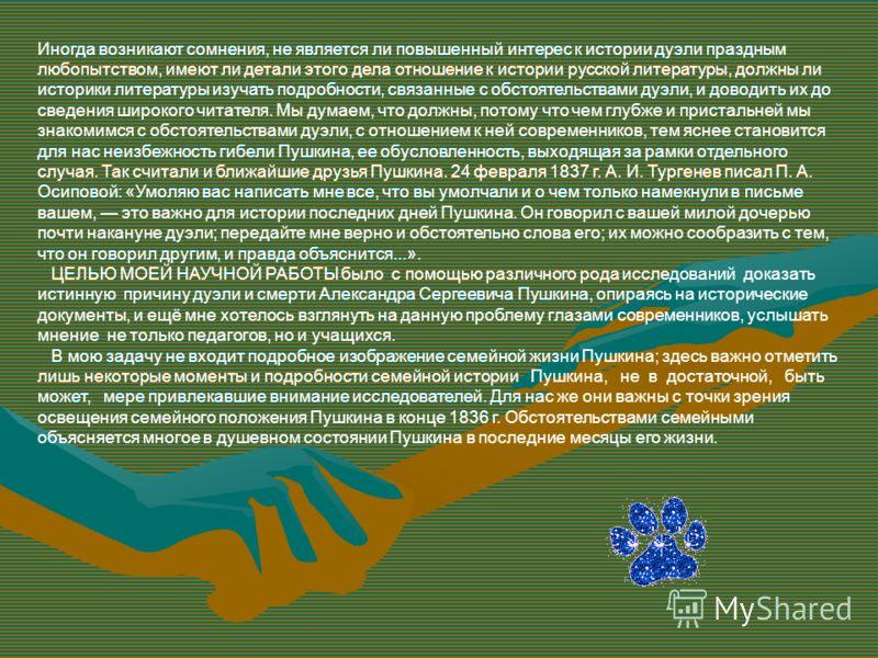 Иногда возникают сомнения, не является ли повышенный интерес к истории дуэли праздным любопытством, имеют ли детали этого дела отношение к истории русской литературы, должны ли историки литературы изучать подробности, связанные с обстоятельствами дуэ