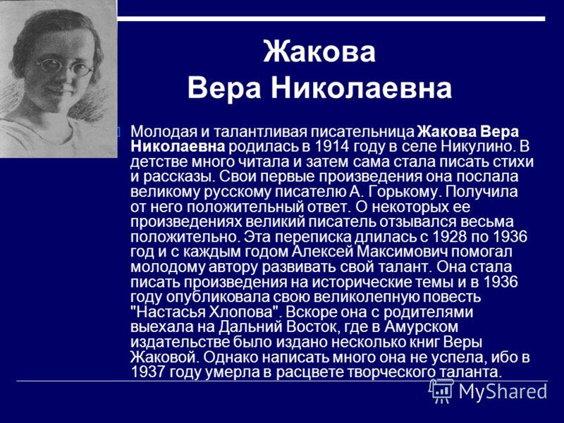 Жакова Вера Николаевна Молодая и талантливая писательница Жакова Вера Николаевна родилась в 1914 году в селе Никулино. В детстве много читала и затем сама стала писать стихи и рассказы. Свои первые произведения она послала великому русскому писателю
