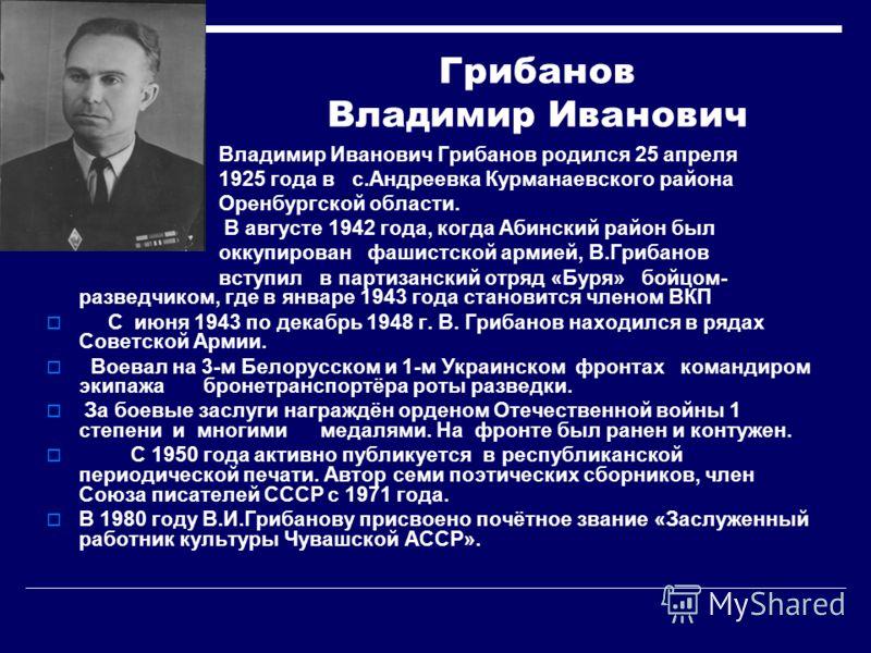 Грибанов Владимир Иванович Владимир Иванович Грибанов родился 25 апреля 1925 года в с.Андреевка Курманаевского района Оренбургской области. В августе 1942 года, когда Абинский район был оккупирован фашистской армией, В.Грибанов вступил в партизанский