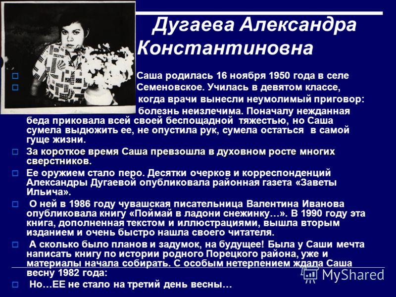 Дугаева Александра Константиновна Саша родилась 16 ноября 1950 года в селе Семеновское. Училась в девятом классе, когда врачи вынесли неумолимый приговор: болезнь неизлечима. Поначалу нежданная беда приковала всей своей беспощадной тяжестью, но Саша
