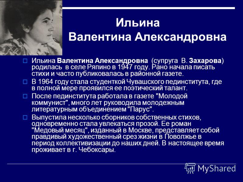 Ильина Валентина Александровна Ильина Валентина Александровна (супруга В. Захарова) родилась в селе Ряпино в 1947 году. Рано начала писать стихи и часто публиковалась в районной газете. В 1964 году стала студенткой Чувашского пединститута, где в полн