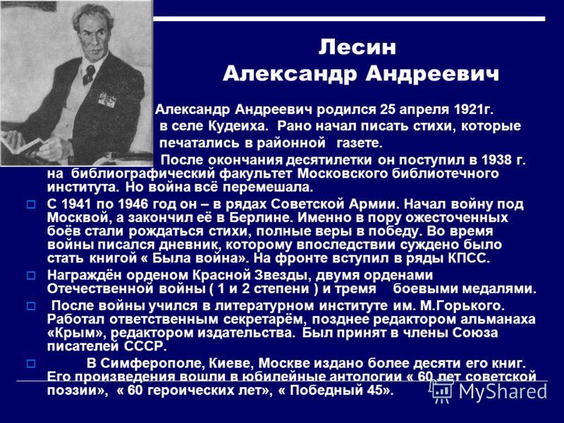 Лесин Александр Андреевич Александр Андреевич родился 25 апреля 1921г. в селе Кудеиха. Рано начал писать стихи, которые печатались в районной газете. После окончания десятилетки он поступил в 1938 г. на библиографический факультет Московского библиот