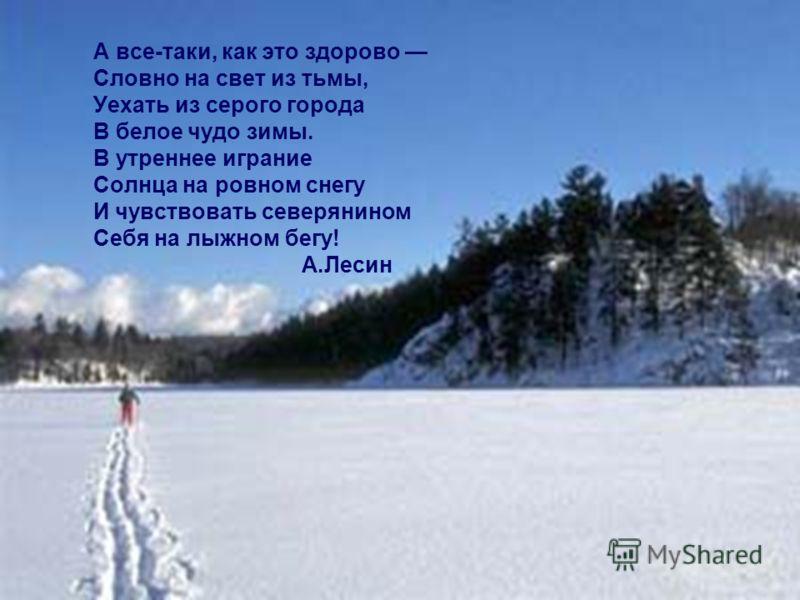 А все-таки, как это здорово Словно на свет из тьмы, Уехать из серого города В белое чудо зимы. В утреннее играние Солнца на ровном снегу И чувствовать северянином Себя на лыжном бегу! А.Лесин