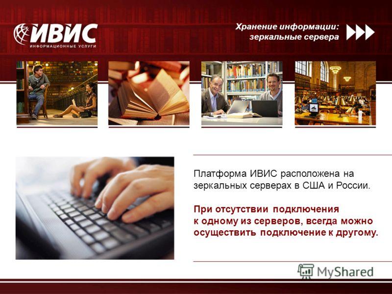 Хранение информации: зеркальные сервера Платформа ИВИС расположена на зеркальных серверах в США и России. При отсутствии подключения к одному из серверов, всегда можно осуществить подключение к другому.