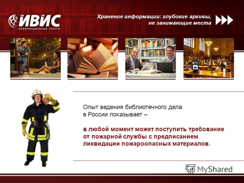 Хранение информации: глубокие архивы, не занимающие места Опыт ведения библиотечного дела в России показывает – в любой момент может поступить требование от пожарной службы с предписанием ликвидации пожароопасных материалов.