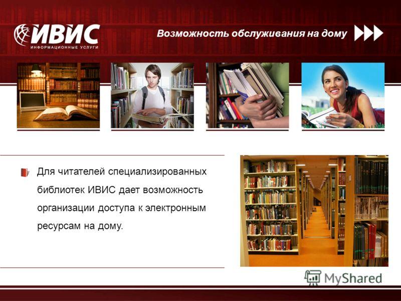 Для читателей специализированных библиотек ИВИС дает возможность организации доступа к электронным ресурсам на дому. Возможность обслуживания на дому