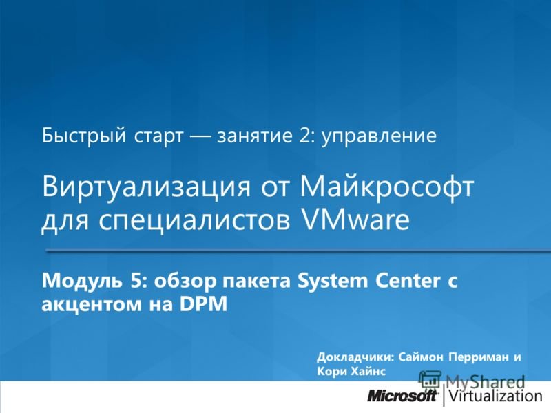 Быстрый старт занятие 2: управление Виртуализация от Майкрософт для специалистов VMware Модуль 5: обзор пакета System Center с акцентом на DPM