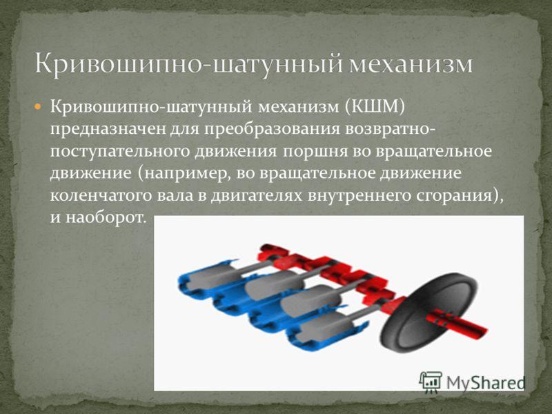 Кривошипно-шатунный механизм (КШМ) предназначен для преобразования возвратно- поступательного движения поршня во вращательное движение (например, во вращательное движение коленчатого вала в двигателях внутреннего сгорания), и наоборот.
