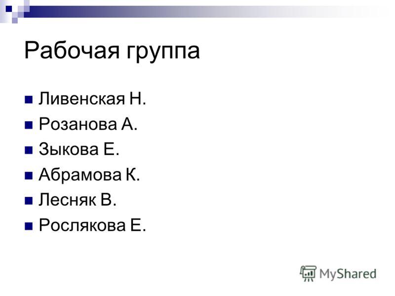 Рабочая группа Ливенская Н. Розанова А. Зыкова Е. Абрамова К. Лесняк В. Рослякова Е.