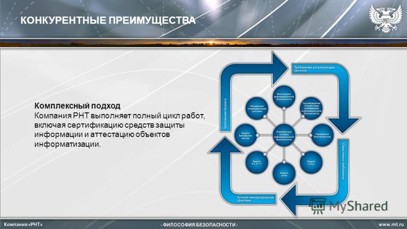 КОНКУРЕНТНЫЕ ПРЕИМУЩЕСТВА Комплексный подход Компания РНТ выполняет полный цикл работ, включая сертификацию средств защиты информации и аттестацию объектов информатизации.
