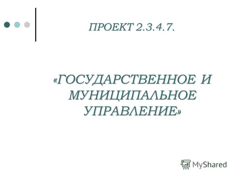 ПРОЕКТ 2.3.4.7. «ГОСУДАРСТВЕННОЕ И МУНИЦИПАЛЬНОЕ УПРАВЛЕНИЕ»