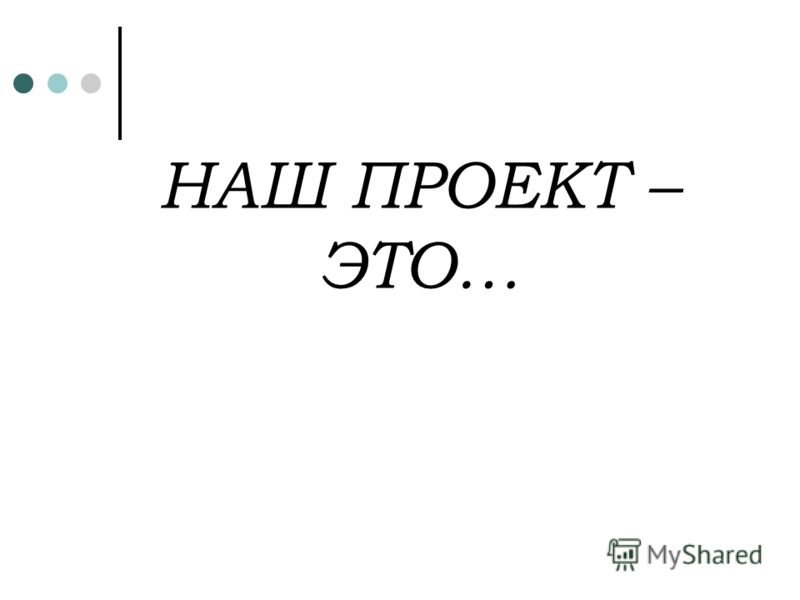 НАШ ПРОЕКТ – ЭТО…