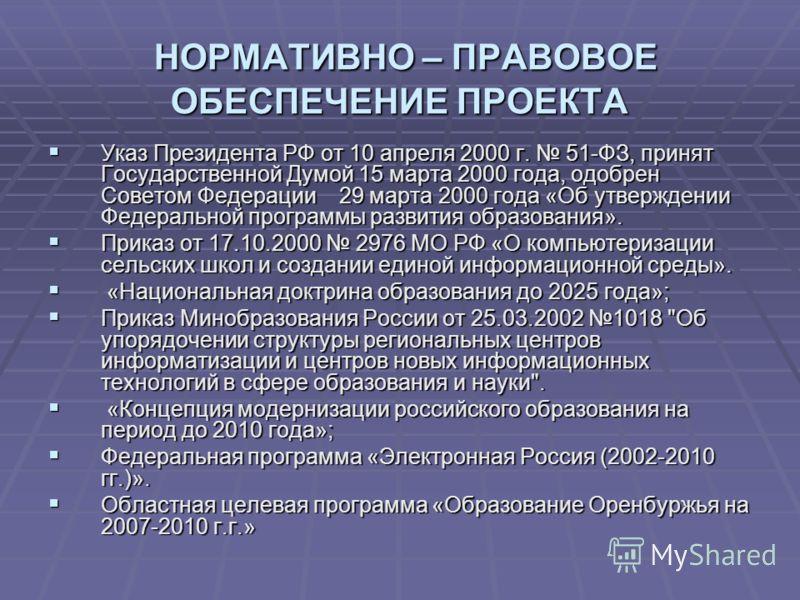 НОРМАТИВНО – ПРАВОВОЕ ОБЕСПЕЧЕНИЕ ПРОЕКТА НОРМАТИВНО – ПРАВОВОЕ ОБЕСПЕЧЕНИЕ ПРОЕКТА Указ Президента РФ от 10 апреля 2000 г. 51-ФЗ, принят Государственной Думой 15 марта 2000 года, одобрен Советом Федерации 29 марта 2000 года «Об утверждении Федеральн