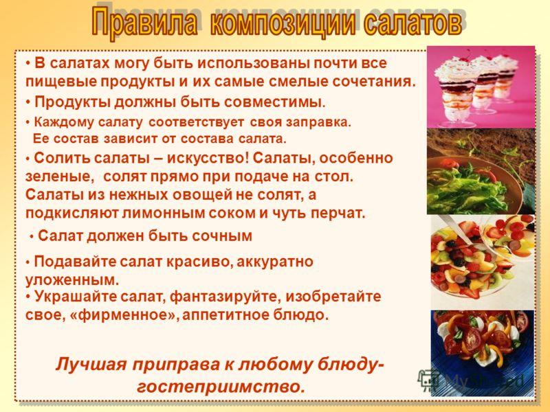 В салатах могу быть использованы почти все пищевые продукты и их самые смелые сочетания. Продукты должны быть совместимы. Каждому салату соответствует своя заправка. Ее состав зависит от состава салата. Солить салаты – искусство! Салаты, особенно зел