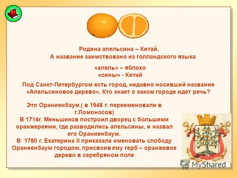 Родина апельсина – Китай. А название заимствовано из голландского языка «апель» – яблоко «сины» - Китай Под Санкт-Петербургом есть город, недавно носивший название «Апельсиновое дерево». Кто знает о каком городе идет речь? Это Ораниенбаум ( в 1948 г.