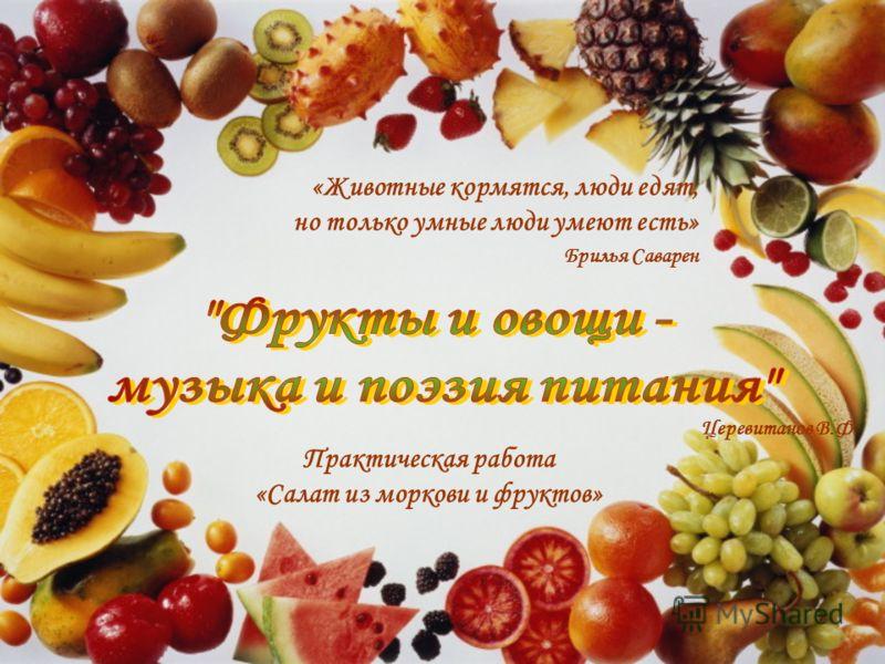 Церевитанов В.Ф. «Животные кормятся, люди едят, но только умные люди умеют есть» Брилья Саварен Практическая работа «Салат из моркови и фруктов»