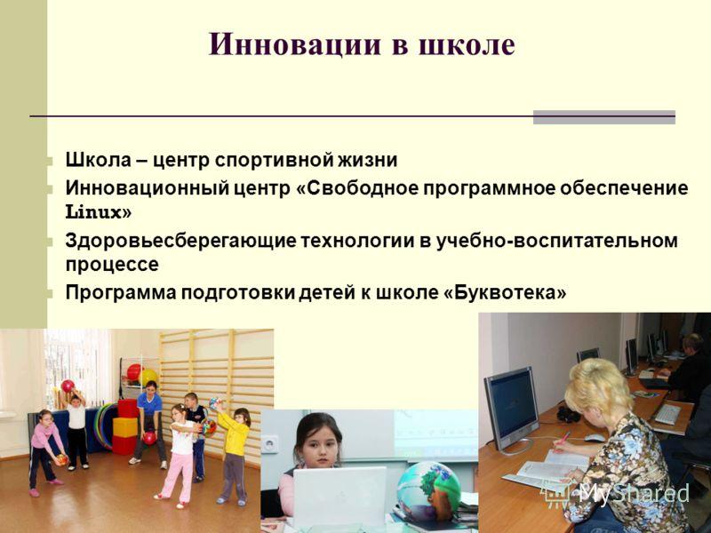 Инновации в школе Школа – центр спортивной жизни Инновационный центр «Свободное программное обеспечение Linux » Здоровьесберегающие технологии в учебно-воспитательном процессе Программа подготовки детей к школе «Буквотека»