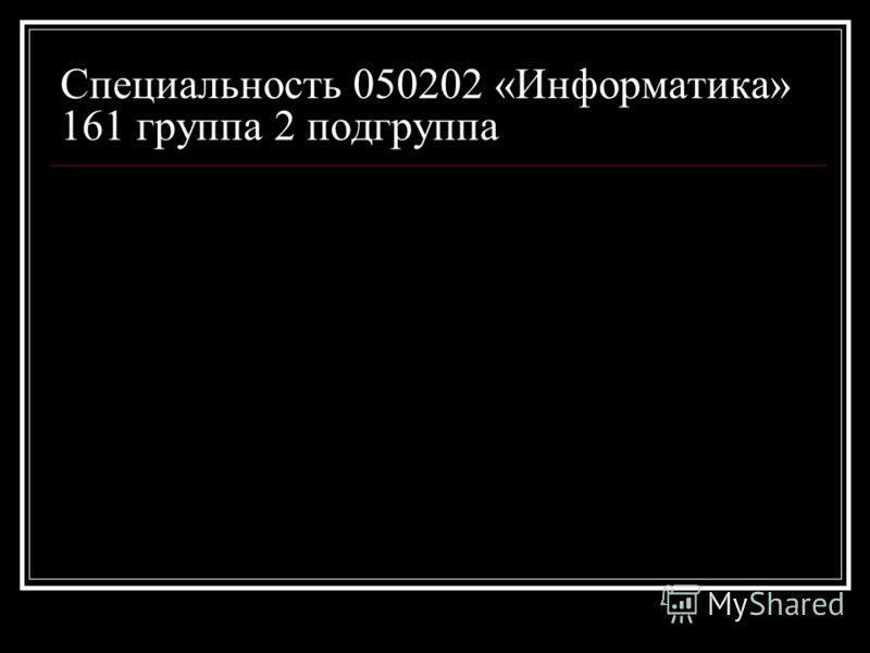 Специальность 050202 «Информатика» 161 группа 2 подгруппа