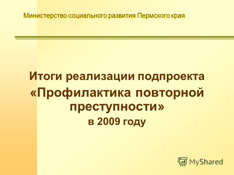 Министерство социального развития Пермского края Итоги реализации подпроекта «Профилактика повторной преступности» в 2009 году
