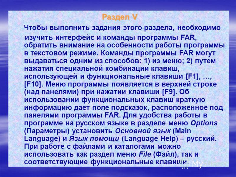 Раздел V Раздел V Чтобы выполнить задания этого раздела, необходимо изучить интерфейс и команды программы FAR, обратить внимание на особенности работы программы в текстовом режиме. Команды программы FAR могут выдаваться одним из способов: 1) из меню;