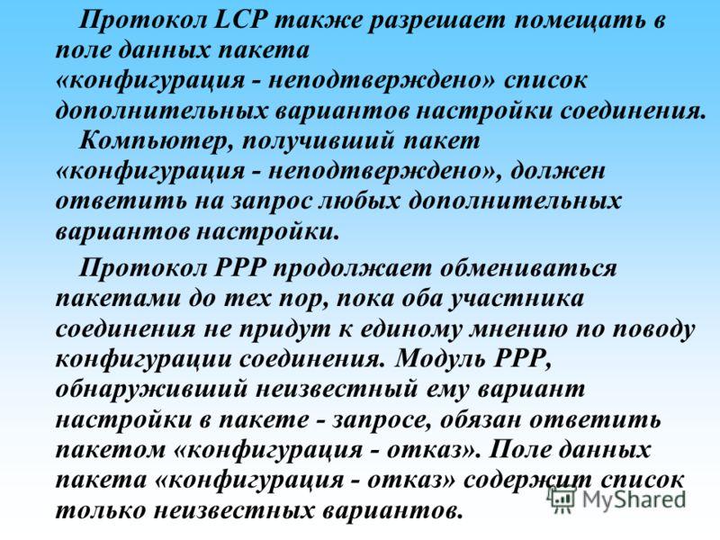 Протокол LCP также разрешает помещать в поле данных пакета «конфигурация неподтверждено» список дополнительных вариантов настройки соединения. Компьютер, получивший пакет «конфигурация неподтверждено», должен ответить на запрос любых дополнительных в