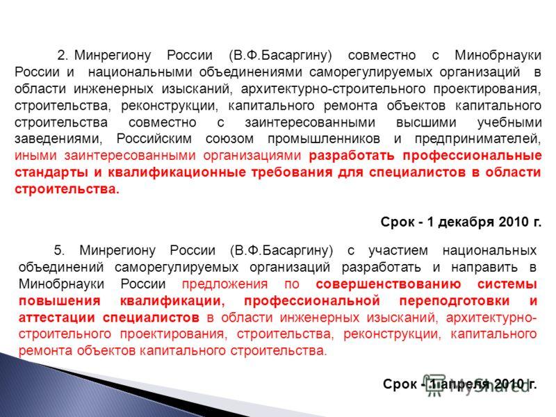 2. Минрегиону России (В.Ф.Басаргину) совместно с Минобрнауки России и национальными объединениями саморегулируемых организаций в области инженерных изысканий, архитектурно-строительного проектирования, строительства, реконструкции, капитального ремон