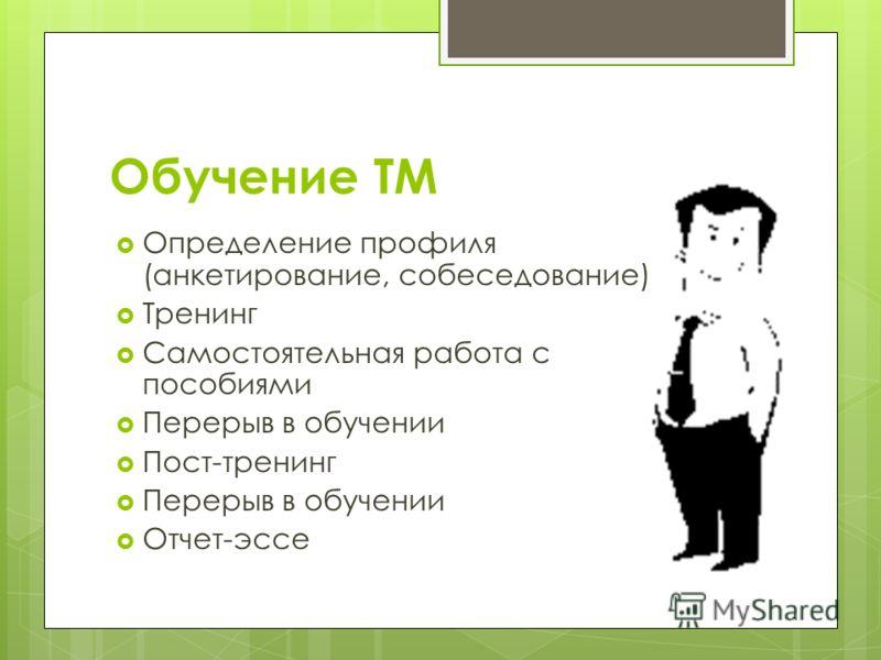 Обучение ТМ Определение профиля (анкетирование, собеседование) Тренинг Самостоятельная работа с пособиями Перерыв в обучении Пост-тренинг Перерыв в обучении Отчет-эссе