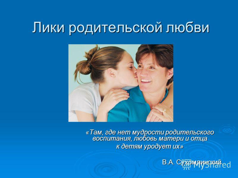 «Там, где нет мудрости родительского воспитания, любовь матери и отца к детям уродует их» В.А. Сухомлинский. В.А. Сухомлинский. Лики родительской любви