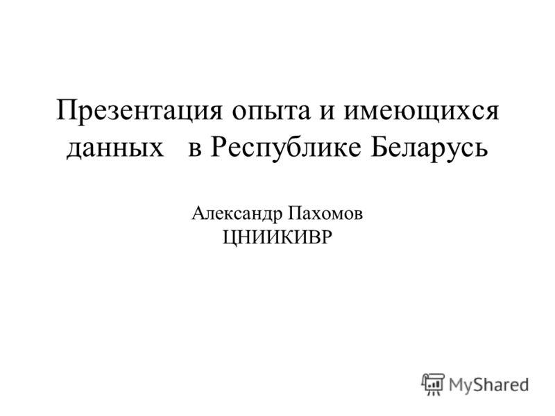 Презентация опыта и имеющихся данных в Республике Беларусь Александр Пахомов ЦНИИКИВР