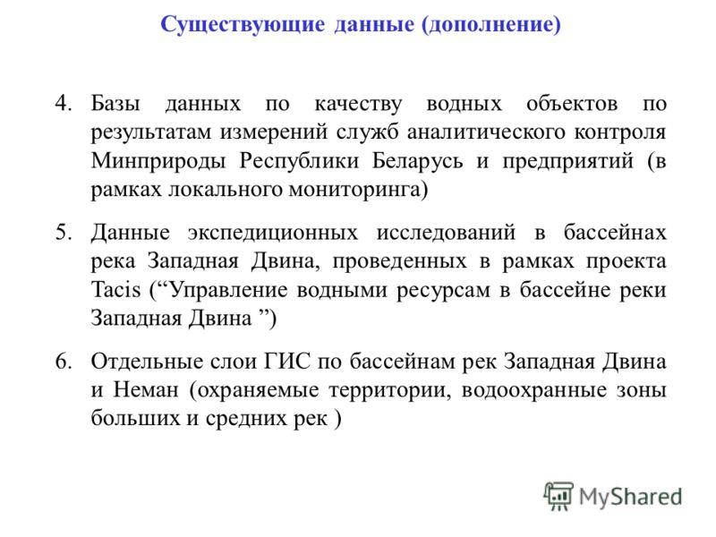Существующие данные (дополнение) 4.Базы данных по качеству водных объектов по результатам измерений служб аналитического контроля Минприроды Республики Беларусь и предприятий (в рамках локального мониторинга) 5.Данные экспедиционных исследований в ба