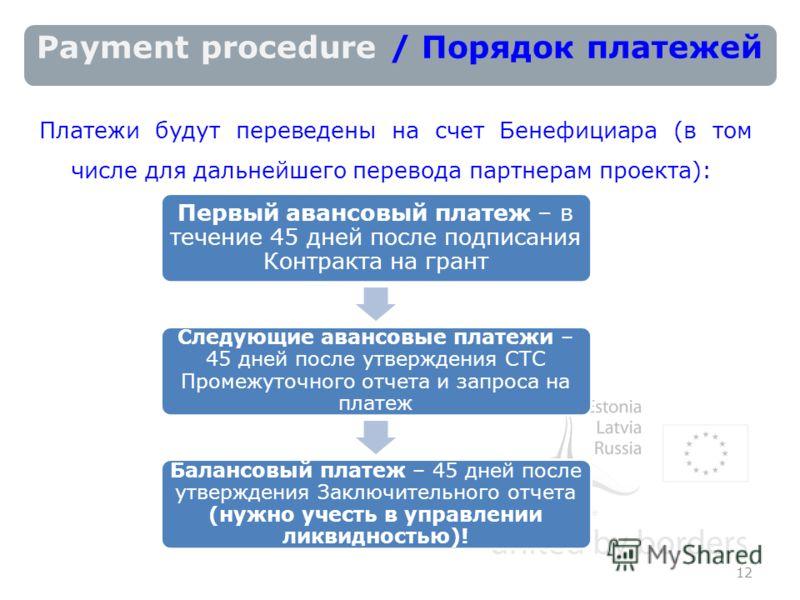 Payment procedure / Порядок платежей Платежи будут переведены на счет Бенефициара (в том числе для дальнейшего перевода партнерам проекта): 12 Первый авансовый платеж – в течение 45 дней после подписания Контракта на грант Следующие авансовые платежи