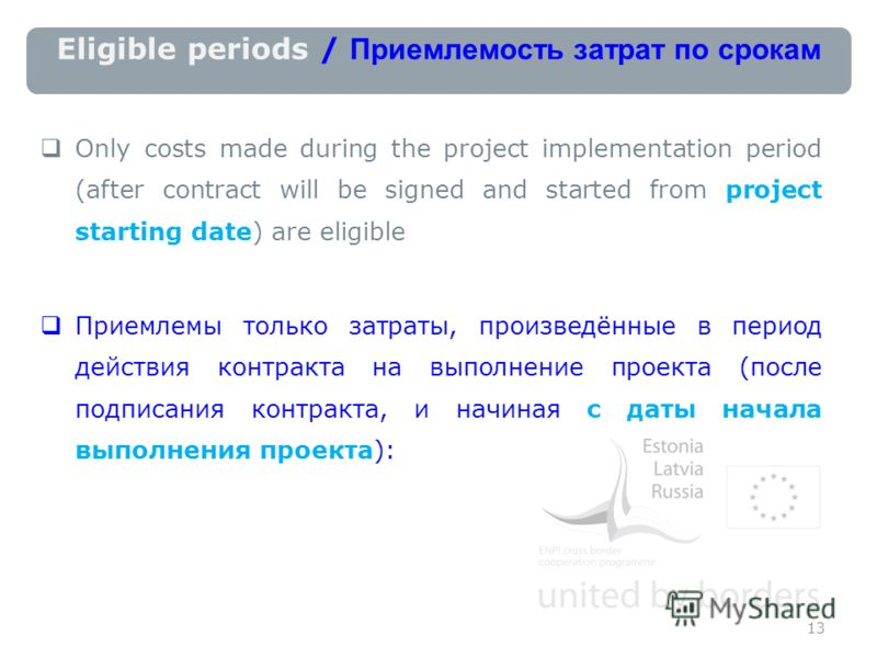 Eligible periods / Приемлемость затрат по срокам Only costs made during the project implementation period (after contract will be signed and started frоm project starting date) are eligible Приемлемы только затраты, произведённые в период действия ко