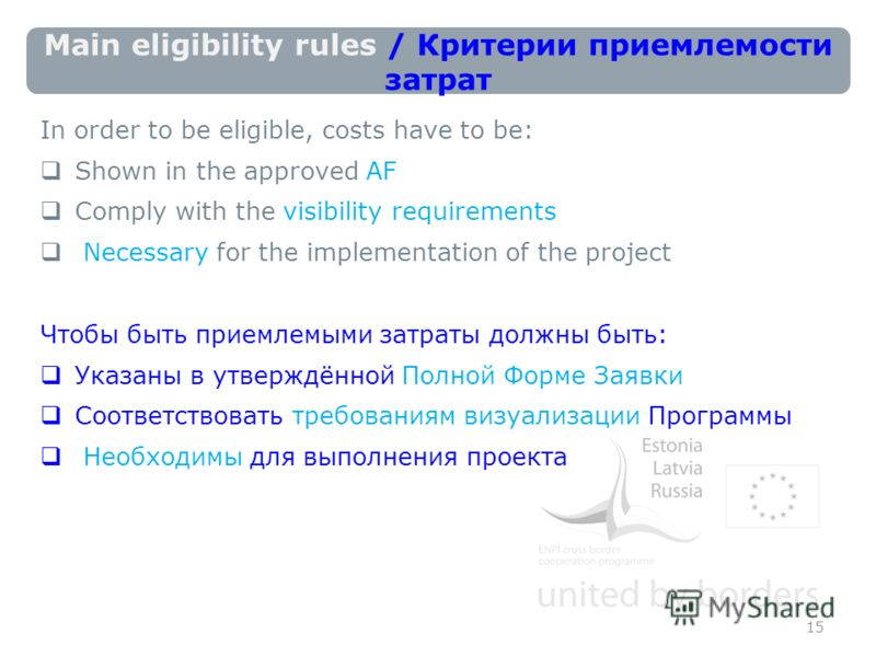 Main eligibility rules / Критерии приемлемости затрат In order to be eligible, costs have to be: Shown in the approved AF Comply with the visibility requirements Necessary for the implementation of the project Чтобы быть приемлемыми затраты должны бы