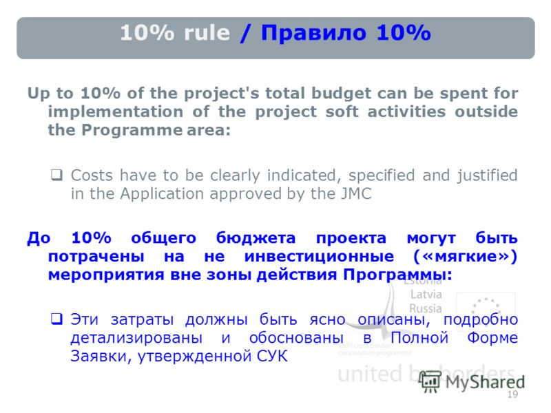 10% rule / Правило 10% Up to 10% of the project's total budget can be spent for implementation of the project soft activities outside the Programme area: Costs have to be clearly indicated, specified and justified in the Application approved by the J