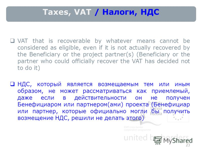 Taxes, VAT / Налоги, НДС VAT that is recoverable by whatever means cannot be considered as eligible, even if it is not actually recovered by the Beneficiary or the project partner(s) (Beneficiary or the partner who could officially recover the VAT ha