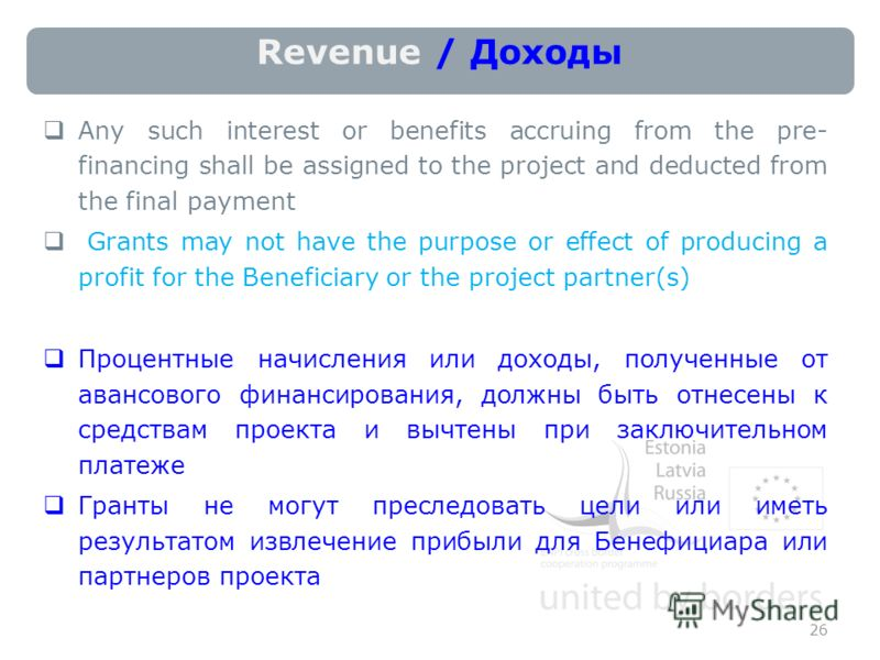 Revenue / Доходы Any such interest or benefits accruing from the pre- financing shall be assigned to the project and deducted from the final payment Grants may not have the purpose or effect of producing a profit for the Beneficiary or the project pa