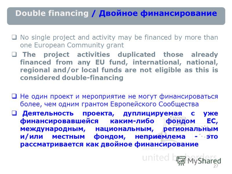 Double financing / Двойное финансирование No single project and activity may be financed by more than one European Community grant The project activities duplicated those already financed from any EU fund, international, national, regional and/or loc