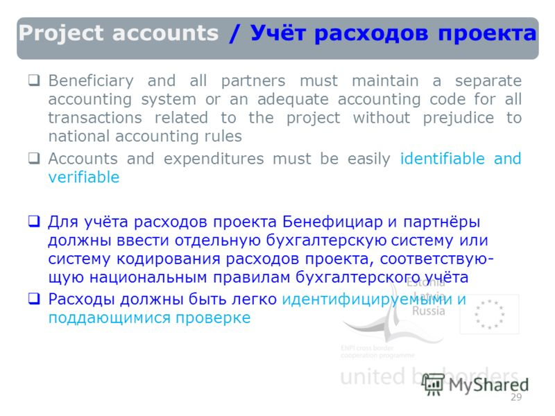 Project accounts / Учёт расходов проекта Beneficiary and all partners must maintain a separate accounting system or an adequate accounting code for all transactions related to the project without prejudice to national accounting rules Accounts and ex