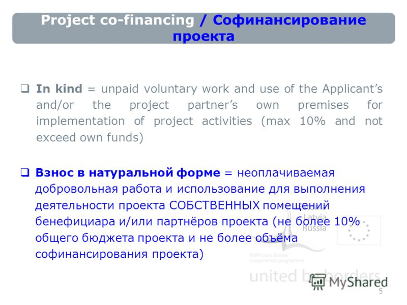 Project co-financing / Софинансирование проекта In kind = unpaid voluntary work and use of the Applicants and/or the project partners own premises for implementation of project activities (max 10% and not exceed own funds) Взнос в натуральной форме =
