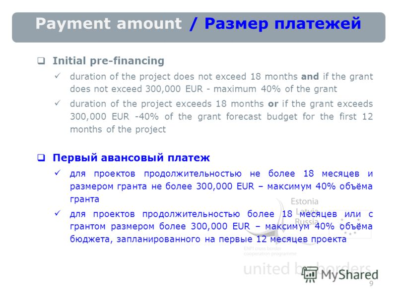 Payment amount / Размер платежей Initial pre-financing duration of the project does not exceed 18 months and if the grant does not exceed 300,000 EUR - maximum 40% of the grant duration of the project exceeds 18 months or if the grant exceeds 300,000