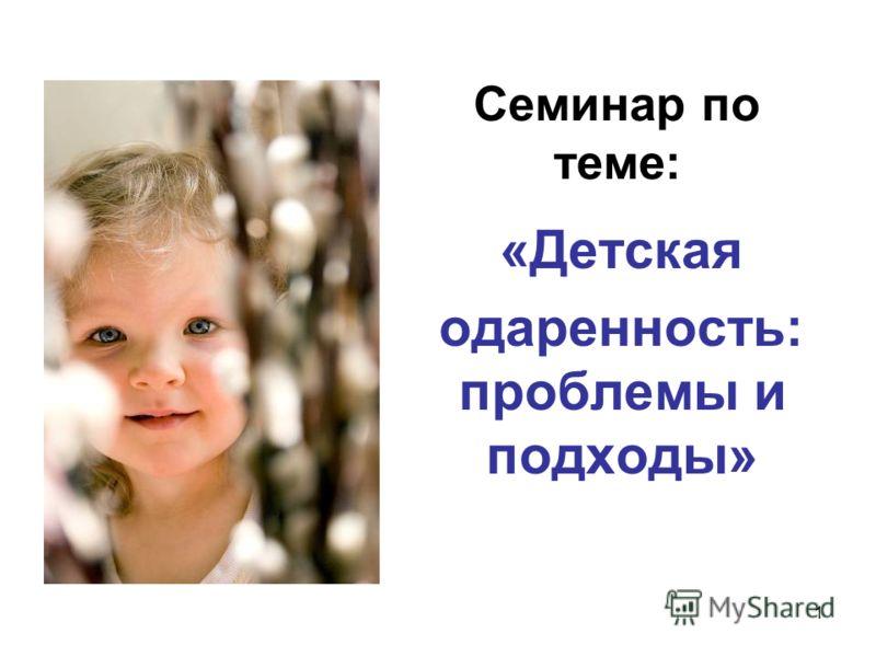 1 Семинар по теме: «Детская одаренность: проблемы и подходы»