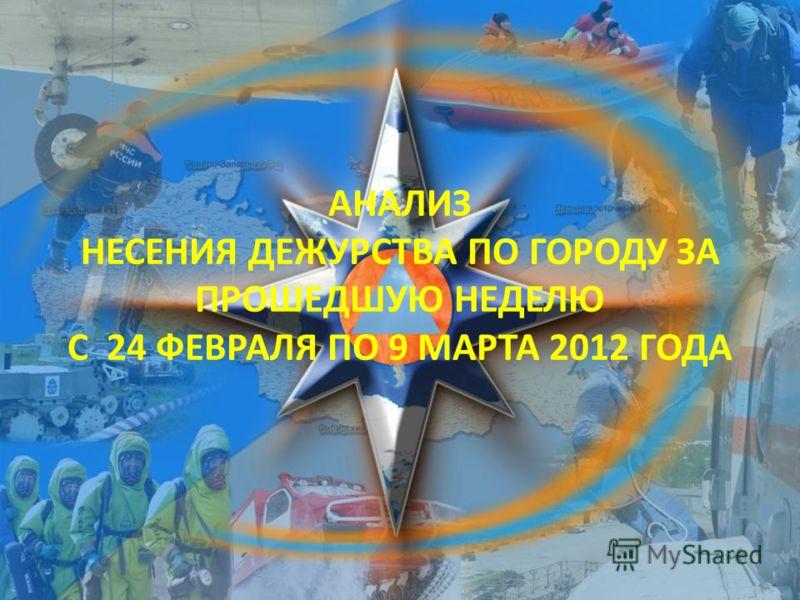 АНАЛИЗ НЕСЕНИЯ ДЕЖУРСТВА ПО ГОРОДУ ЗА ПРОШЕДШУЮ НЕДЕЛЮ С 24 ФЕВРАЛЯ ПО 9 МАРТА 2012 ГОДА