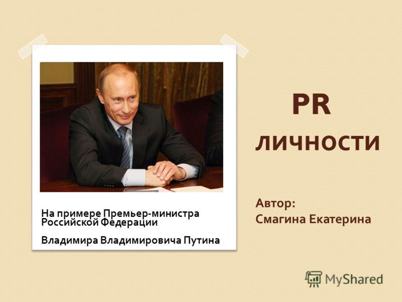 PR личности Автор : Смагина Екатерина На примере Премьер - министра Российской Федерации Владимира Владимировича Путина