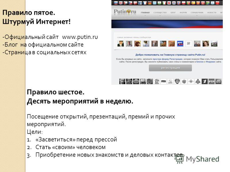 Правило пятое. Штурмуй Интернет! -Официальный сайт www.putin.ru -Блог на официальном сайте -Страница в социальных сетях Правило шестое. Десять мероприятий в неделю. Посещение открытий, презентаций, премий и прочих мероприятий. Цели : 1. « Засветиться