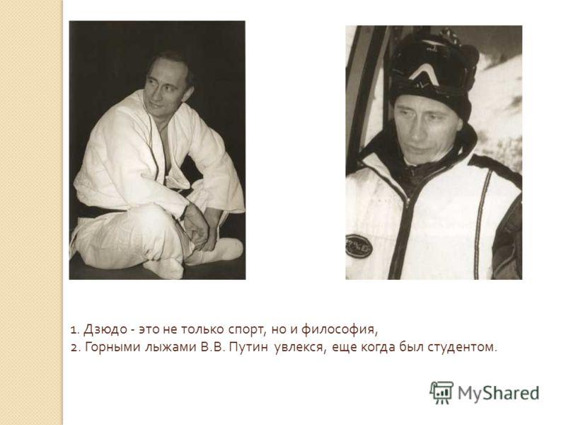 1. Дзюдо - это не только спорт, но и философия, 2. Горными лыжами В. В. Путин увлекся, еще когда был студентом.