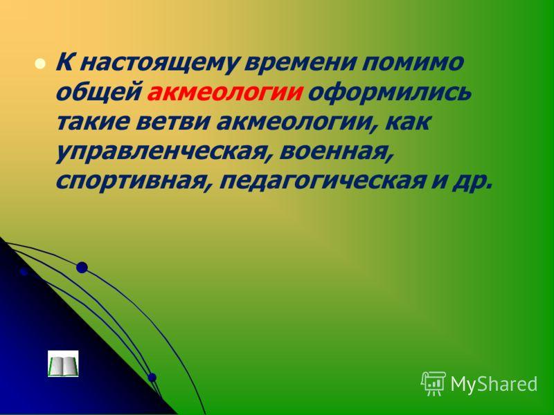 К настоящему времени помимо общей акмеологии оформились такие ветви акмеологии, как управленческая, военная, спортивная, педагогическая и др.