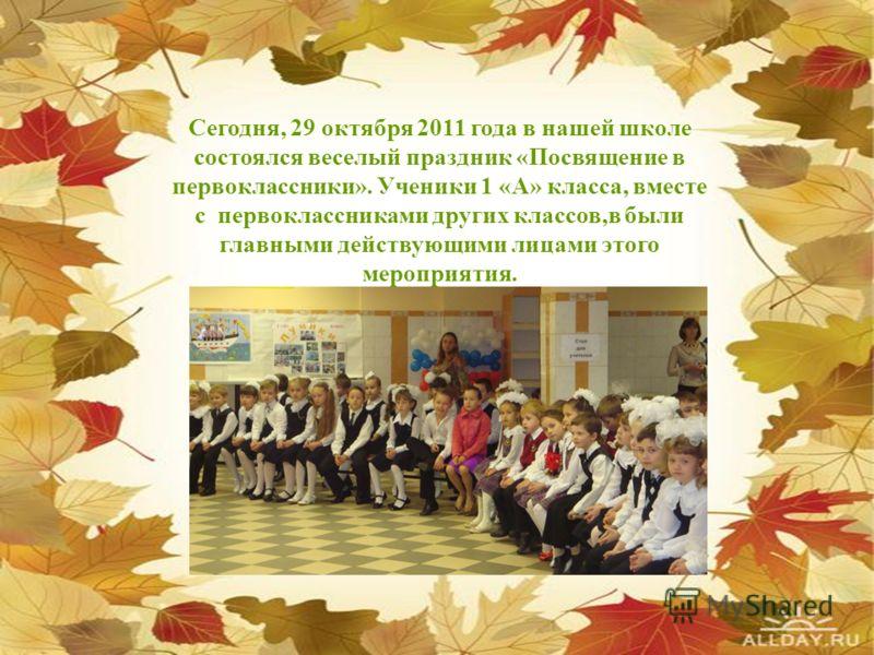 Сегодня, 29 октября 2011 года в нашей школе состоялся веселый праздник «Посвящение в первоклассники». Ученики 1 «А» класса, вместе с первоклассниками других классов,в были главными действующими лицами этого мероприятия.